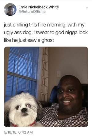 Jenkies: Ernie Nickelback White  @ReturnOfErnie  just chilling this fine morning. with my  ugly ass dog.I swear to god nigga look  like he just saw a ghost  5/18/18, 6:42 AM Jenkies