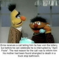 """Lottery, Death, and The Real: Ernie receives a call telling him he has won the lottery  but before he can celebrate he is interrupted by """"April  Fools. The real reason for the call was to inform him  his mother had been found strangled to death in a  truck stop bathroom,"""