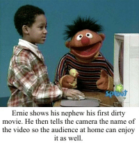 Dirty, Camera, and Home: Ernie shows his nephew his first dirty  movie. He then tells the camera the name of  the video so the audience at home can enjoy  it as well