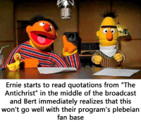 "Plebeian: Ernie starts to read quotations from ""The  Antichrist"" in the middle of the broadcast  and Bert immediately realizes that this  won't go well with their program's plebeian  fan base"