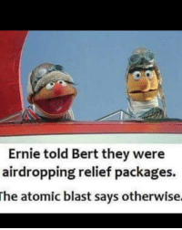 Hiroshima, August, and Blast: Ernie told Bert they were  airdropping relief packages.  he atomic blast says otherwise. The bombing of Hiroshima (August 6, 1945)