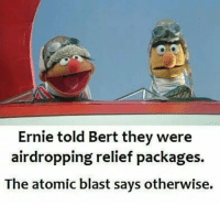 Blast, They, and Atomic: Ernie told Bert they were  airdropping relief packages.  The atomic blast says otherwise. Oof