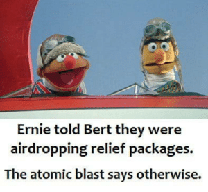Enola Gay: Ernie told Bert they were  airdropping relief packages.  The atomic blast says otherwise. Enola Gay