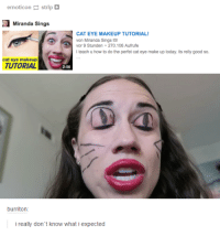 miranda sings: ernoticon  strlp  a Miranda Sings  CAT EYE MAKEUP TUTORIAL!  von Miranda Sings 2  vor 9 Stunden 270.106 Aufrufe  teach u how to do the perfet cat eye make up today. its relly good so.  cat eye makeup  TUTORIAL  2:56  burriton  i really don't know what i expected