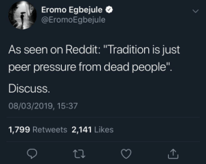 "Dank, Memes, and Pressure: Eromo Egbejule Q  EromoEgbejule  As seen on Reddit: ""Tradition is just  peer pressure from dead people  Discuss  08/03/2019, 15:37  1,799 Retweets 2,141 Like:s Pressure from the grave by JustinSaneCesc MORE MEMES"