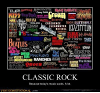 Classic Rock: EROSMIT  CLASH  Cheap Trick  JOAN NIT  CS Y a  IRON BUTTERFLY  CREEDENCE  MICHTB CLEARWATER  REVIVAL  THE GUESS  ALICE COOPER MAS  THE  OD  PINK FLOYD  UEFFERSON AIRPLANE  VELVET  RAMONES THE BAND  UNDERGROUND  NIGHT  The Kinks  CLASSIC ROCK  Because today's music sucks. A lot.  VERY DEMOTIVATIONAL.com Classic Rock