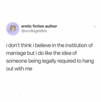 Marriage, Memes, and Twitter: erotic fiction author  urvillageidiot  i don't think i believe in the institution of  marriage but i do like the idea of  someone being legally required to hang  out with me yeah very into that aspect of it!!!!! (@urvillageidiot on Twitter)