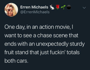 One day it will get its revenge: Erren Michaels  @ErrenMichaels  One day, in an action movie, I  want to see a chase scene that  ends with an unexpectedly sturdy  fruit stand that just fuckin' totals  both cars. One day it will get its revenge
