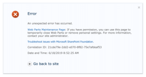 Microsoft, Date, and Information: Error  An unexpected error has occurred.  Web Parts Maintenance Page: If you have permission, you can use this page to  temporarily close Web Parts or remove personal settings. For more information,  contact your site administrator.  Troubleshoot issues with Microsoft SharePoint Foundation.  Correlation ID: 21cde79e-2dd2-e070-8f82-75e7afdeaf53  Date and Time: 6/18/2019 8:52:25 AM  Go back to site When a website's error reporting form... returns an error