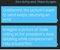 Yoda, Desk, and Presidents: Error during send. Please try again.  Goddamnit the picture I want  to send keeps returning an  error  Imagine a picture of Yoda  sitting at the president's desk  dabbing while congressmen  clap around him meirl