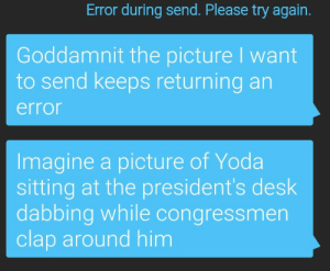 meirl: Error during send. Please try again.  Goddamnit the picture I want  to send keeps returning an  error  Imagine a picture of Yoda  sitting at the president's desk  dabbing while congressmen  clap around him meirl