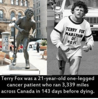 Memes, Bulls, and Canada: ERRY ARATHON  HOPE  Terry Fox was a 21-year-old one-legged  cancer patient who ran 3,339 miles  across Canada in 143 days before dying Anything you set your mind to you can achieve. The only thing standing between you and your dreams is the bull shit excuses you keep telling yourself. If you want something, go out there and get it and don't let anyone or anything stand in your way. Some people say they got to see it to believe it, but believing in the unseen is the best way to achieve it.🤔 realtalk dailywisdom
