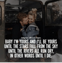 Tag your love ❤️ @couplesempire 💓: Ers.  BABY IM YOURS AND ILL BE YOURS  UNTIL THE STARS FALL FROM THE SKY  UNTIL THE RIVERS ALL RUN DRY  IN OTHER WORDS UNTIL l DIE Tag your love ❤️ @couplesempire 💓