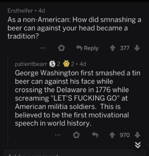 "Beer, Fucking, and Head: Ersthelfer 4d  As a non-American: How did smnashing a  beer can against your head became a  tradition?  Reply會377  patientbearr 2.4d  George Washington first smashed a tin  beer can against his face while  crossing the Delaware in 1776 while  screaming ""LET'S FUCKING GO"" at  Am  erican militia soldiers. This is  believed to be the first motivational  speech in world history  0勺會970 ↓ Washington motivates his men while crosses the Delaware (1776)"