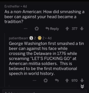 "#facts: Ersthelfer 4d  As a non-American: How did smnashing a  beer can against your head became a  tradition?  Reply 377  patientbearr 22 4d  George Washington first smashed a tin  beer can against his face while  crossing the Delaware in 1776 while  screaming ""LET'S FUCKING GO"" at  American militia soldiers. This is  believed to be the first motivational  speech in world history  970 #facts"