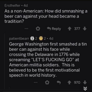 "Beer, Broomstick, and Fucking: Ersthelfer 4d  As a non-American: How did smnashing a  beer can against your head becamea  tradition?  Reply 377  patientbearr S22.4d  George Washington first smashed a tin  beer can against his face while  crossing the Delaware in 1776 while  screaming ""LET'S FUCKING GO"" at  American militia soldiers. This is  believed to be the first motivational  speech in world history George Washington giving the worlds first motivational speech (1776)"