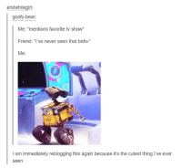 """Befoe: erstwhilegirl:  goofy-bear:  Me  mentions favorite tv show  Friend: """"I've never seen that befo-  Me  l am immediately reblogging this again because it's the cutest thing I've ever  Seen"""