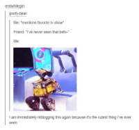 """Befoe: erstwhilegirl:  goofy-bear:  Me  mentions favorite tv show  Friend: """"I've never seen that befo-  Me:  l am immediately reblogging this again because it's the cutest thing I've ever  Seen"""