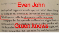 What happens in the band room stays in the band room.: ERTOWNS Even John  37  breakup had happened months ago, but I didn't blame Margo  for failing to pay attention to the world of lower-caste romance  What happens in the band room stays in the band room.  Margo put her feet up on the dashboard and wiggled her toes  to the cadence  this discernible  speaking, She always talked like that, with  wKa Right, well  Tm sorry to hear that. But I can relate. My lovely boyfriend of lo What happens in the band room stays in the band room.