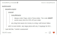 Money, Papa Johns Pizza, and Pizza: eruvadhrilbronata  Source: manylifehacks  austinmusick  kanashi-vospire  covocal  manylifehacks  Always order Papa John's Pizza online. The code 25OFF  works every time for 25% off your order.  any blog that saves me money is a blog i will forever follow  all12 is even better, any large pizza with any 5 toppings for $12.  I just did this. Tumblr is awesomel  122,413 notes