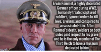 https://t.co/h8qsEu1gww: Erwin Rommel, a highly decorated  German officer during WW2,  humanely treated captured  soldiers ignored orders to kill  Jews, civilians and conspired to  assassinate Hitler. After  Rommel's death, soldiers on both  sides paid respect to his grave  and he is the only member of The  Third Reich to have am  dedicated to him https://t.co/h8qsEu1gww