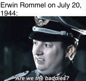 COUP TIME!: Erwin Rommel on July 20,  1944:  Are we the baddies? COUP TIME!