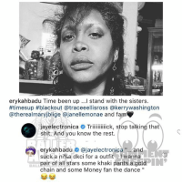 "Fam, Memes, and Money: erykahbadu Time been up ...l stand with the sisters.  #timesup #blackout @traceeellisross @kerrywashington  @therealmaryjblige @janellemonae and fam  shit. And you know the rest.  erykahbadu彜@jayelectronica ""..and  suck a ni%a dkci for a outfit .. I wanna  pair of all stars some khaki pants a gold  chain and some Money fan the dance""  BALI Ballerific Comment Creepin 🌾👀🌾 erykahbadu jayelectronica commentcreepin"