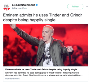 "Dating, Eminem, and Stan: ES. ES Entertainment  Follow  @StandardEnts  Eminem admits he uses Tinder and Grindr  despite being happily single  Eminem admits he uses Tinder and Grindr despite being happily single  Eminem has admitted he uses dating apps to meet ""chicks"" following his two  divorces with Kim Scott. The Stan hitmaker - whose real name is Marshall Bruc..  standard.co.uk Tinder and what now?"