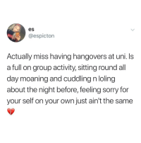 Feeling Sorry: es  @espictorn  Actually miss having hangovers at uni.Is  a full on group activity, sitting round all  day moaning and cuddling n loling  about the night before, feeling sorry for  your self on your own just ain't the same