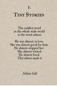 Love, Good, and Word: es  I.  TINY STORIES  The saddest word  in the whole wide world  is the word ahnat  He was almost in love.  She was almost good for him.  He almost stopped her  She almost waited.  He almost lived  They almost made it.  Nikita Gill