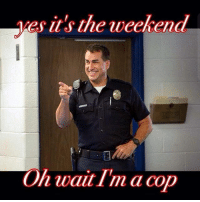 Repost from @American_cops CopHumor CopHumorLife Humor Funny Comedy Lol Police PoliceOfficer ThinBlueLine Cop Cops LawEnforcement LawEnforcementOfficer SheepDog BlueFamily Protect OverTime Hours Work Job Weekend: es it's the weekend  On wait I'm a cop Repost from @American_cops CopHumor CopHumorLife Humor Funny Comedy Lol Police PoliceOfficer ThinBlueLine Cop Cops LawEnforcement LawEnforcementOfficer SheepDog BlueFamily Protect OverTime Hours Work Job Weekend