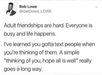 "The simple things: es  Rob Lowe  @GetDown LOWE  Adult friendships are hard. Everyone is  busy and life happens.  I've learned you gotta text people when  you're thinking of them. A simple  ""thinking of you, hope all is well"" really  goes a long way. The simple things"