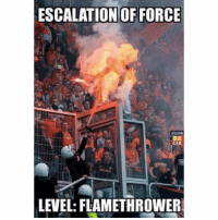 Memes, Games, and 🤖: ESCALATION OF FORCE  CLU  CA  LEVEL: FLAMETHROWER Finish this sentence: You play stupid games, __________________