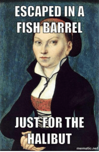 On this day in 1499, Katharina von Bora, Martin Luther's wife, was born! Here's a punny meme to celebrate!: ESCAPED IN A  FISH BARREL  JUSTEDR THE  HALIBUT  mematic net On this day in 1499, Katharina von Bora, Martin Luther's wife, was born! Here's a punny meme to celebrate!