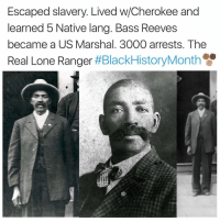 nativism: Escaped slavery. Lived w/Cherokee and  learned 5 Native lang. Bass Reeves  became a US Marshal. 3000 arrests. The  Real Lone Ranger