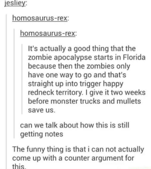 Funny, Monster, and Redneck: esliey  homosaurus-rex:  homosaurus-rex  It's actually a good thing that the  zombie apocalypse starts in Florida  because then the zombies only  have one way to go and that's  straight up into trigger happy  redneck territory. I give it two weeks  before monster trucks and mullets  save uS.  can we talk about how this is still  getting notes  The funny thing is that i can not actually  come up with a counter argument for  this Florida zombies