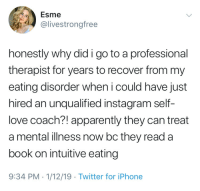 Apparently, Instagram, and Iphone: Esme  @livestrongfree  honestly why did i go to a professional  therapist for years to recover from my  eating disorder when i could have just  hired an unqualified instagram self-  love coach?! apparently they can treat  a mental illness now bc they read a  book on intuitive eating  9:34 PM.1/12/19 Twitter for iPhone You just need some inspirational quotes girl