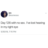 Memes, Sex, and Lost: @esmexoo  Day 126 with no sex. I've lost hearing  in my right eye  5/30/18, 7:15 PM Follow @BigMike if you want to be successful in the cannabis industry! 🌳