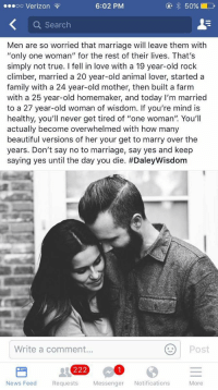 "<p>Daily wisdom</p>: .esoo Verizon  6:02 PM  Search  Men are so worried that marriage will leave them with  ""only one woman"" for the rest of their lives. That's  simply not true. I fell in love with a 19 year-old rock  climber, married a 20 year-old animal lover, starteda  family with a 24 year-old mother, then built a farm  with a 25 year-old homemaker, and today I'm married  to a 27 year-old woman of wisdom. If you're mind is  healthy, you'll never get tired of ""one woman"". You'll  actually become overwhelmed with how many  beautiful versions of her your get to marry over the  years. Don't say no to marriage, say yes and keep  saying yes until the day you die. #DaleyWisdom  Write a comment...  Post  News Feed Requests Messenger Notifications  More <p>Daily wisdom</p>"