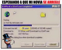 Memes, Stuff, and Time: ESPERANDO AQUE MINOVIA SEARREGLE  0.49% of cc32e47.exe Completed  Saving.  cc from itp netscape.com  Estimated time left. 39 years  8,89 MB of 180 MB copied  Download to. D: Other stuff Downloads cc32e47 exe  fer rate.  461 KB/Sec  this dialog box when download completes  Open folder. Cancel Descripción Gráfica