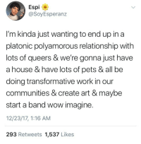 "Apparently, Friends, and Life: Espi  SoyEsperan.z  I'm kinda just wanting to end up in a  platonic polyamorous relationship with  lots of queers & we're gonna just have  a house & have lots of pets & all be  doing transformative work in our  communities & create art & maybe  start a band wow imagine.  12/23/17, 1:16 AM  293 Retweets 1,537 Likes <p><a href=""http://egowave.tumblr.com/post/168941229437/egowave-so-none-of-yall-know-what-a-friend"" class=""tumblr_blog"">egowave</a>:</p><blockquote> <p><a href=""http://egowave.tumblr.com/post/168869645862/so-none-of-yall-know-what-a-friend-group-is"" class=""tumblr_blog"">egowave</a>:</p>  <blockquote><p>so none of yall know what a friend group is apparently</p></blockquote>  <p>the notes on this are depressing as hell u got all these people saying that this isnt friendship because friends are just people u go out to drink with on weekends and living with people and planning ur life with them in it is more than friendship. damn im really sorry none of u have ever experienced friendship in ur lives and need to make up new terms to describe genuinely caring about people </p> </blockquote>"
