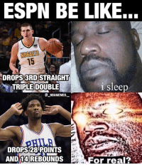 Be Like, Espn, and Memes: ESPN BE LIKE...  15  DROPS 3RDISTRAIGHT  TRIPLE DOUBLE  1 slee  @_ABAMEMEs.一  DROPS 28 POINTS  AND 14 REBOUNDS  For real? Do people sleep on Nikola Jokic? 👀🔥😂 - Follow @_nbamemes._