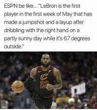 "Be Like, Espn, and Lebron: ESPN be like... ""LeBron is the first  player in the first week of May that has  made a jumpshot and a layup after  dribbling with the right hand on a  partly sunny day while it's 67 degrees  outside.""  23  DNIaTVd"