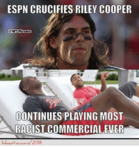 Riley Cooper gets crucified!: ESPN CRUCIFIES RILEY COOPER  CONTINUES PLAYING MOST  RACIST COMMERCIALEWER Riley Cooper gets crucified!
