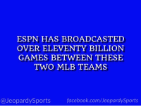 """""""Who are: the Boston Red Sox and the New York Yankees?"""" #JeopardySports #BOSvsNYY https://t.co/JnSyjRRHNP: ESPN HAS BROADCASTED  OVER ELEVENTY BILLION  GAMES BETWEEN THESE  TWO MLB TEAMS  @JeopardySports facebook.com/JeopardySports """"Who are: the Boston Red Sox and the New York Yankees?"""" #JeopardySports #BOSvsNYY https://t.co/JnSyjRRHNP"""