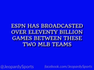 "Espn, Facebook, and Mlb: ESPN HAS BROADCASTED  OVER ELEVENTY BILLION  GAMES BETWEEN THESE  TWO MLB TEAMS  facebook.com/JeopardySports  @JeopardySports ""Who are: the Boston Red Sox and the New York Yankees?"" #JeopardySports #NYYvsBOS https://t.co/3XpzCNNuFo"