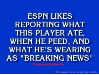 """Who is: LeBron James?"" JeopardySports: ESPN LIKES  REPORTING WHAT  THIS PLAYER ATE  WHEN HE PEED, AND  WHAT HE'S WEARING  AS ""BREAKING NEWS""  @Jeopardy Sports  http:/Nwww.says it.com/jeopardy ""Who is: LeBron James?"" JeopardySports"