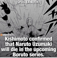 [SPOILER ALERT] Kishimoto was questioned by the fans multiple times if Naruto would die in the upcoming Boruto series and today he finally confirmed that Naruto will. Kishimoto also told the fans that Naruto will most likely die after giving Boruto, Kurama. This is expected to happen later on in the series. It is unknown if Boruto will be able to access the Nine Tails Chakra mode from the start. Sasuke will probably be mentoring Boruto through his training with the Kyūbi. Almost forgot to mention, but this is an APRIL FOOLS JOKE! 😘 Follow @boruto.facts👍: ESPOILER ALERT  NARUTOFACTS  Kishimoto confirmed  that Naruto Uzumaki  will die in the upcoming  Boruto Series. [SPOILER ALERT] Kishimoto was questioned by the fans multiple times if Naruto would die in the upcoming Boruto series and today he finally confirmed that Naruto will. Kishimoto also told the fans that Naruto will most likely die after giving Boruto, Kurama. This is expected to happen later on in the series. It is unknown if Boruto will be able to access the Nine Tails Chakra mode from the start. Sasuke will probably be mentoring Boruto through his training with the Kyūbi. Almost forgot to mention, but this is an APRIL FOOLS JOKE! 😘 Follow @boruto.facts👍
