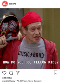 Esquire knows what's up: esquire  MUSIC BAND  HOW DO YOU DO, FELLOW KIDS?  3,683 likes  esquire Happy 17th Birthday, Steve Buscemi Esquire knows what's up
