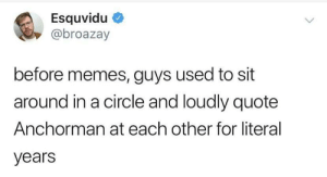 It's all we had: Esquvidu  @broazay  before memes, guys used to sit  around in a circle and loudly quote  Anchorman at each other for literal  years It's all we had